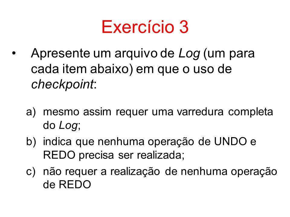 Exercício 3 Apresente um arquivo de Log (um para cada item abaixo) em que o uso de checkpoint: a)mesmo assim requer uma varredura completa do Log; b)i