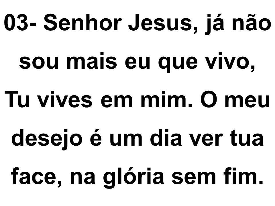03- Senhor Jesus, já não sou mais eu que vivo, Tu vives em mim. O meu desejo é um dia ver tua face, na glória sem fim.
