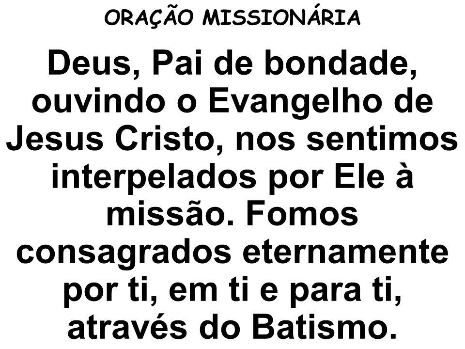 ORAÇÃO MISSIONÁRIA Deus, Pai de bondade, ouvindo o Evangelho de Jesus Cristo, nos sentimos interpelados por Ele à missão. Fomos consagrados eternament