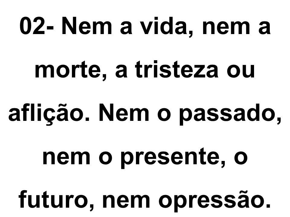 02- Nem a vida, nem a morte, a tristeza ou aflição. Nem o passado, nem o presente, o futuro, nem opressão.