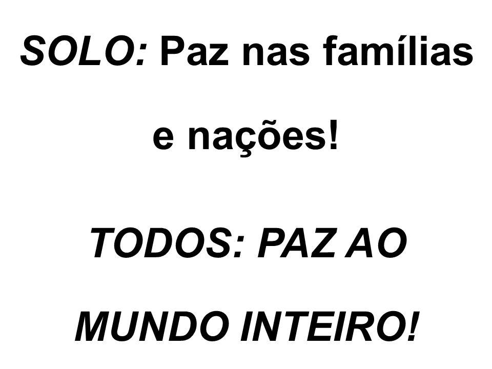 SOLO: Paz nas famílias e nações! TODOS: PAZ AO MUNDO INTEIRO!