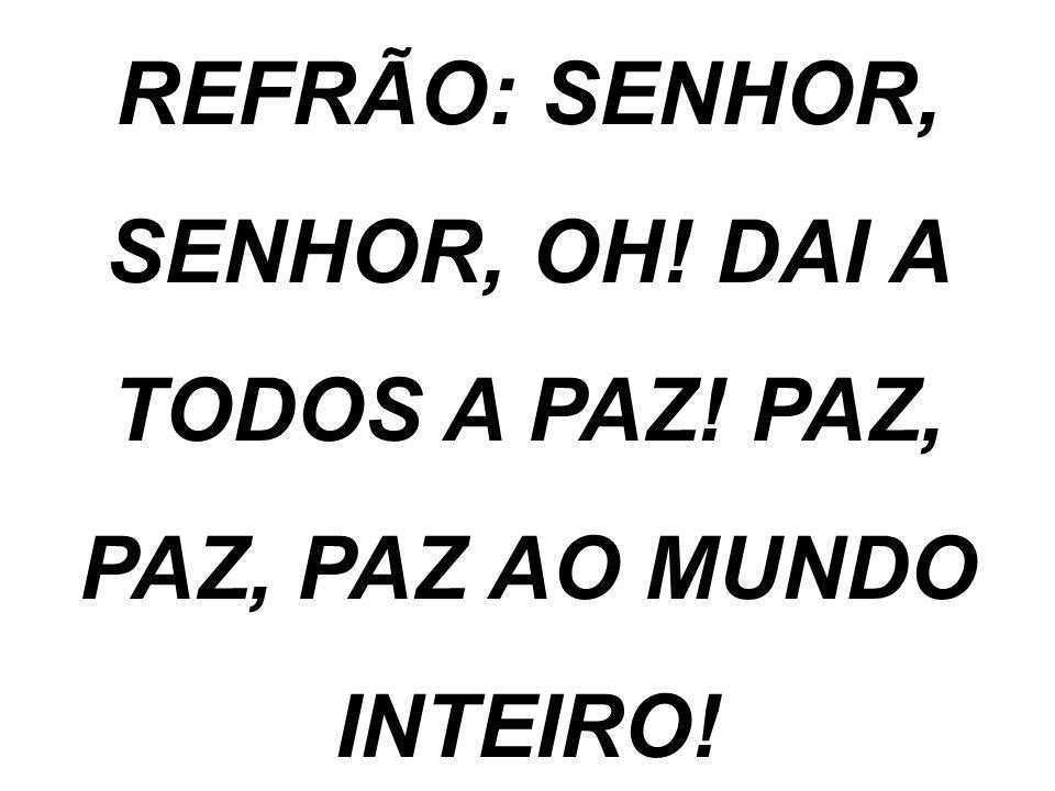 REFRÃO: SENHOR, SENHOR, OH! DAI A TODOS A PAZ! PAZ, PAZ, PAZ AO MUNDO INTEIRO!