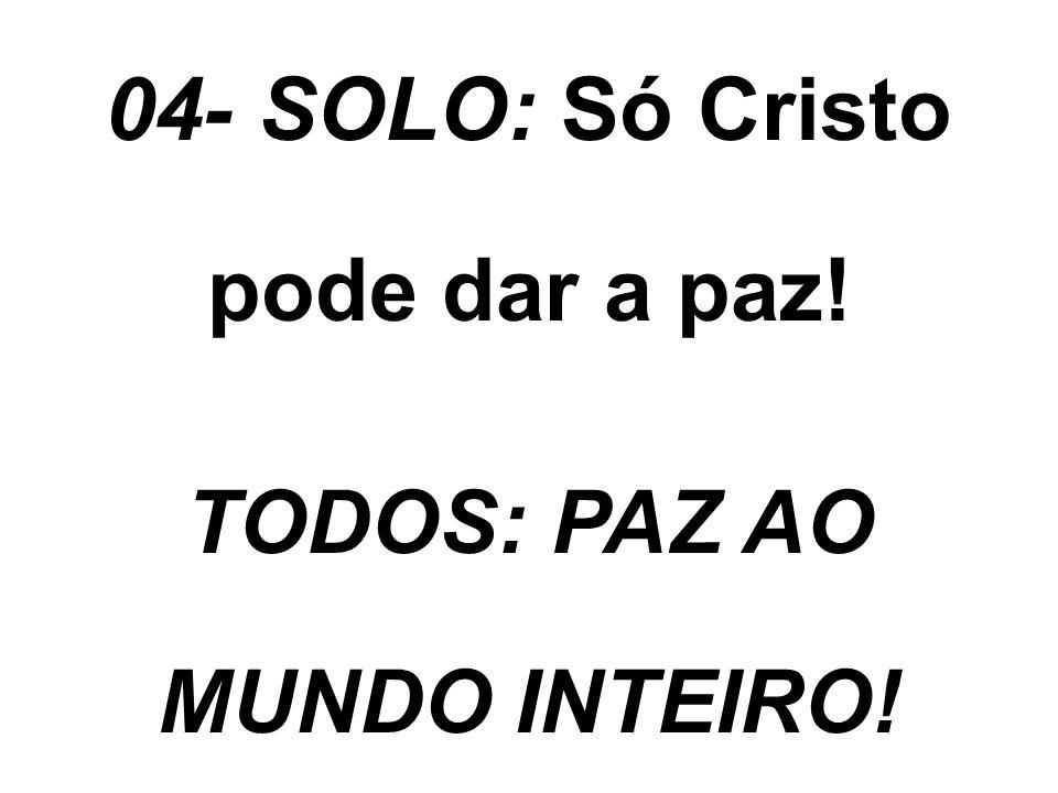 04- SOLO: Só Cristo pode dar a paz! TODOS: PAZ AO MUNDO INTEIRO!