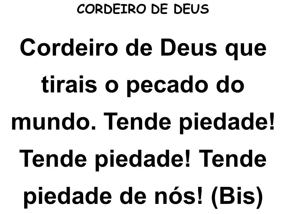 Cordeiro de Deus que tirais o pecado do mundo. Tende piedade! Tende piedade! Tende piedade de nós! (Bis) CORDEIRO DE DEUS