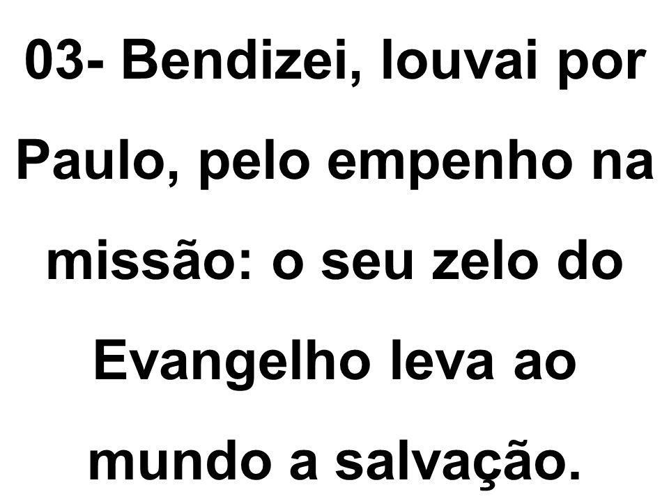 03- Bendizei, louvai por Paulo, pelo empenho na missão: o seu zelo do Evangelho leva ao mundo a salvação.