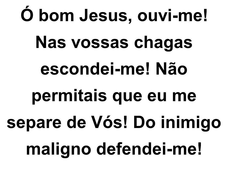 Ó bom Jesus, ouvi-me! Nas vossas chagas escondei-me! Não permitais que eu me separe de Vós! Do inimigo maligno defendei-me!
