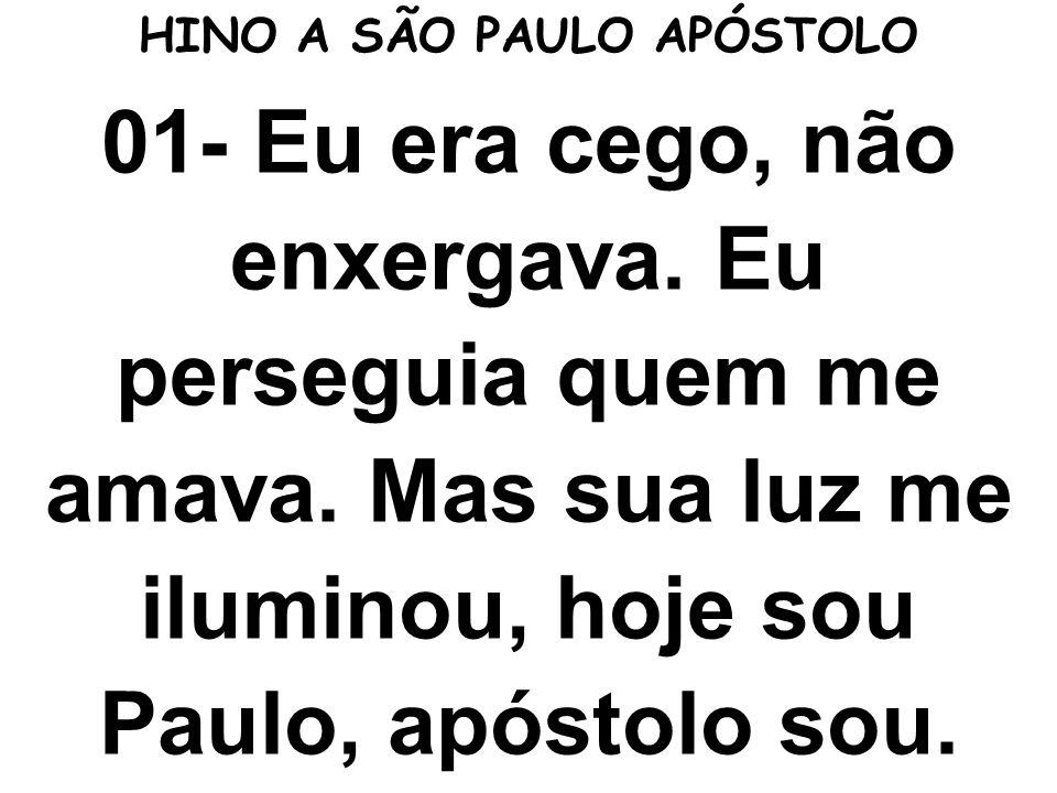 01- Eu era cego, não enxergava. Eu perseguia quem me amava. Mas sua luz me iluminou, hoje sou Paulo, apóstolo sou. HINO A SÃO PAULO APÓSTOLO