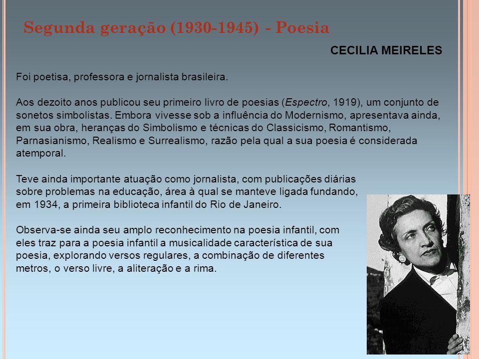 Segunda geração (1930-1945) - Poesia CECILIA MEIRELES Foi poetisa, professora e jornalista brasileira. Aos dezoito anos publicou seu primeiro livro de