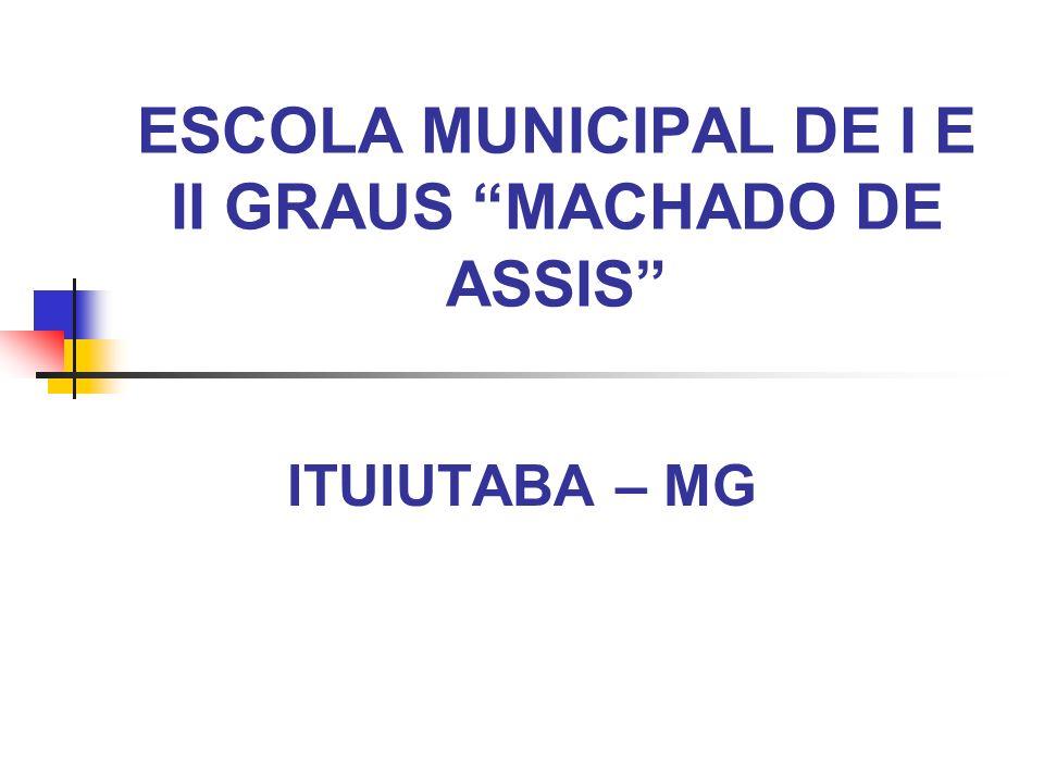 ESCOLA MUNICIPAL DE I E II GRAUS MACHADO DE ASSIS ITUIUTABA – MG