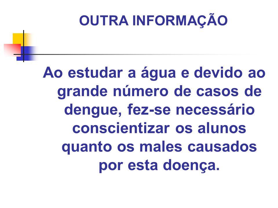 OUTRA INFORMAÇÃO Ao estudar a água e devido ao grande número de casos de dengue, fez-se necessário conscientizar os alunos quanto os males causados po