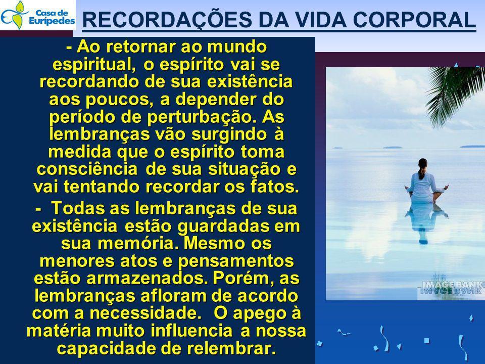RECORDAÇÕES DA VIDA CORPORAL Ao retornar ao mundo espiritual, o espírito vai se recordando de sua existência aos poucos, a depender do período de pert