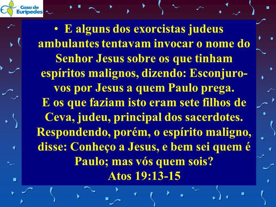 E alguns dos exorcistas judeus ambulantes tentavam invocar o nome do Senhor Jesus sobre os que tinham espíritos malignos, dizendo: Esconjuro- vos por