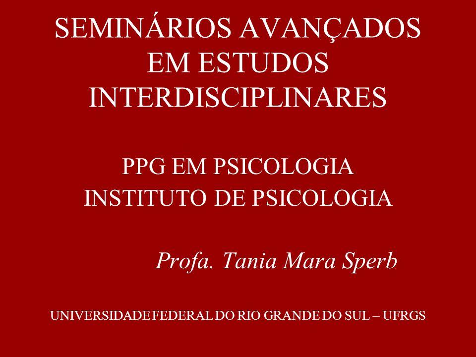 SEMINÁRIOS AVANÇADOS EM ESTUDOS INTERDISCIPLINARES PPG EM PSICOLOGIA INSTITUTO DE PSICOLOGIA Profa. Tania Mara Sperb UNIVERSIDADE FEDERAL DO RIO GRAND