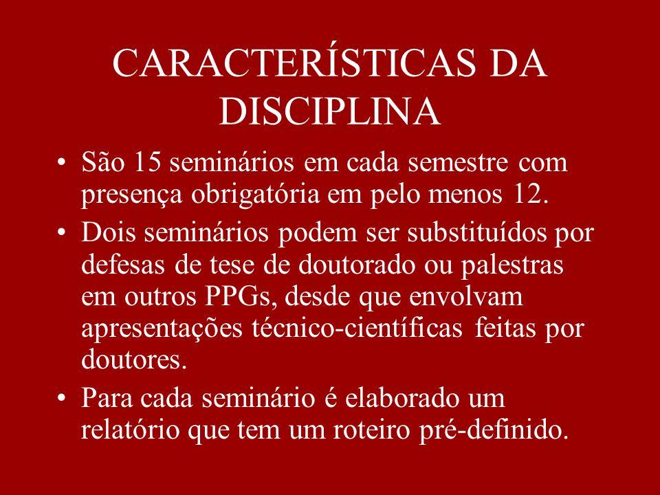 CARACTERÍSTICAS DA DISCIPLINA São 15 seminários em cada semestre com presença obrigatória em pelo menos 12. Dois seminários podem ser substituídos por