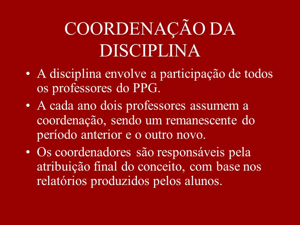 COORDENAÇÃO DA DISCIPLINA A disciplina envolve a participação de todos os professores do PPG. A cada ano dois professores assumem a coordenação, sendo