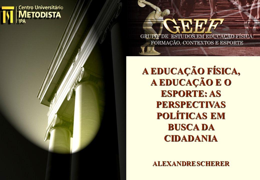A EDUCAÇÃO FÍSICA, A EDUCAÇÃO E O ESPORTE: AS PERSPECTIVAS POLÍTICAS EM BUSCA DA CIDADANIA ALEXANDRE SCHERER