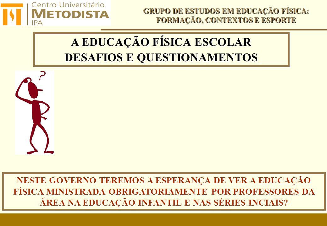 A EDUCAÇÃO FÍSICA ESCOLAR DESAFIOS E QUESTIONAMENTOS A EDUCAÇÃO FÍSICA ESCOLAR DESAFIOS E QUESTIONAMENTOS GRUPO DE ESTUDOS EM EDUCAÇÃO FÍSICA: FORMAÇÃO, CONTEXTOS E ESPORTE NESTE GOVERNO TEREMOS A ESPERANÇA DE VER A EDUCAÇÃO FÍSICA MINISTRADA OBRIGATORIAMENTE POR PROFESSORES DA ÁREA NA EDUCAÇÃO INFANTIL E NAS SÉRIES INCIAIS?