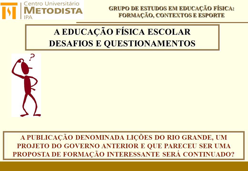 A EDUCAÇÃO FÍSICA ESCOLAR DESAFIOS E QUESTIONAMENTOS A EDUCAÇÃO FÍSICA ESCOLAR DESAFIOS E QUESTIONAMENTOS GRUPO DE ESTUDOS EM EDUCAÇÃO FÍSICA: FORMAÇÃO, CONTEXTOS E ESPORTE A PUBLICAÇÃO DENOMINADA LIÇÕES DO RIO GRANDE, UM PROJETO DO GOVERNO ANTERIOR E QUE PARECEU SER UMA PROPOSTA DE FORMAÇÃO INTERESSANTE SERÁ CONTINUADO?