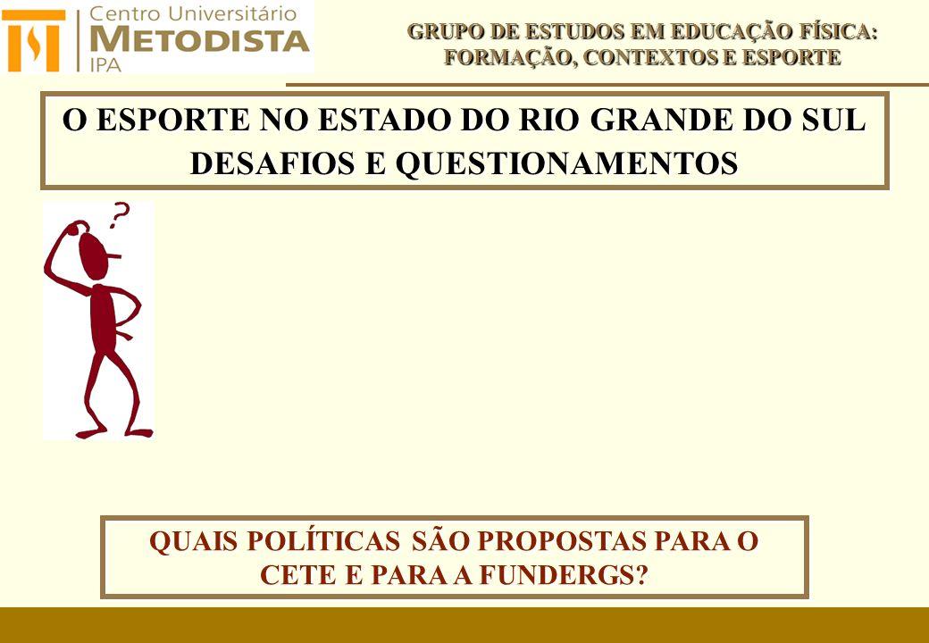 O ESPORTE NO ESTADO DO RIO GRANDE DO SUL DESAFIOS E QUESTIONAMENTOS O ESPORTE NO ESTADO DO RIO GRANDE DO SUL DESAFIOS E QUESTIONAMENTOS GRUPO DE ESTUDOS EM EDUCAÇÃO FÍSICA: FORMAÇÃO, CONTEXTOS E ESPORTE QUAIS POLÍTICAS SÃO PROPOSTAS PARA O CETE E PARA A FUNDERGS?