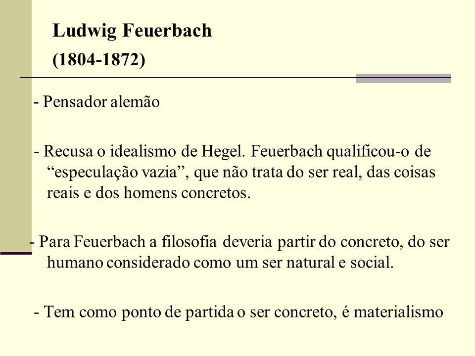 Ludwig Feuerbach (1804-1872) - Pensador alemão - Recusa o idealismo de Hegel. Feuerbach qualificou-o de especulação vazia, que não trata do ser real,