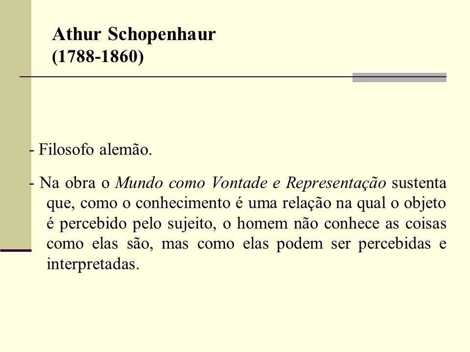 Athur Schopenhaur (1788-1860) - Filosofo alemão. - Na obra o Mundo como Vontade e Representação sustenta que, como o conhecimento é uma relação na qua