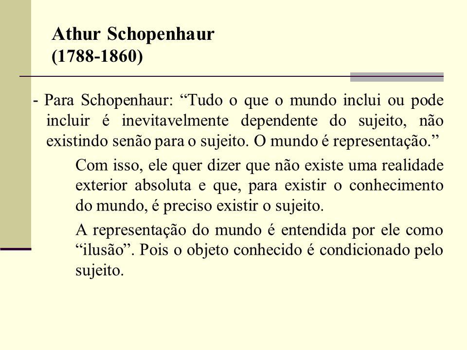 Athur Schopenhaur (1788-1860) - Para Schopenhaur: Tudo o que o mundo inclui ou pode incluir é inevitavelmente dependente do sujeito, não existindo sen