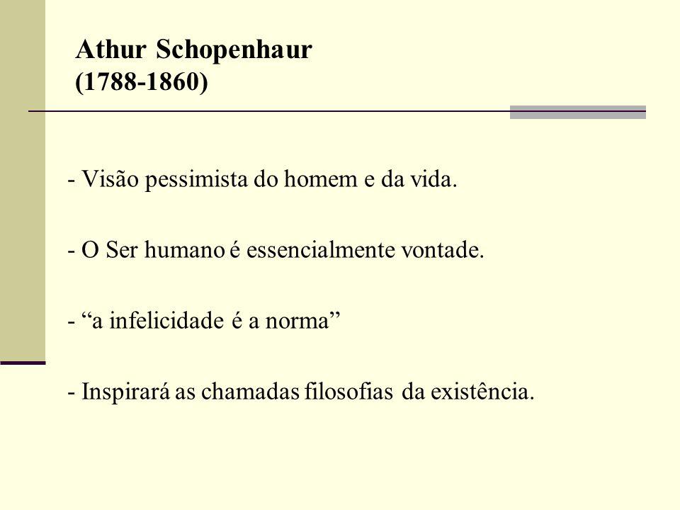 Athur Schopenhaur (1788-1860) - Visão pessimista do homem e da vida. - O Ser humano é essencialmente vontade. - a infelicidade é a norma - Inspirará a