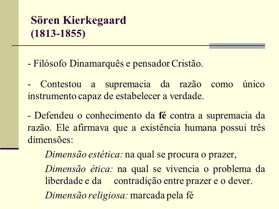 Sören Kierkegaard (1813-1855) - Filósofo Dinamarquês e pensador Cristão. - Contestou a supremacia da razão como único instrumento capaz de estabelecer