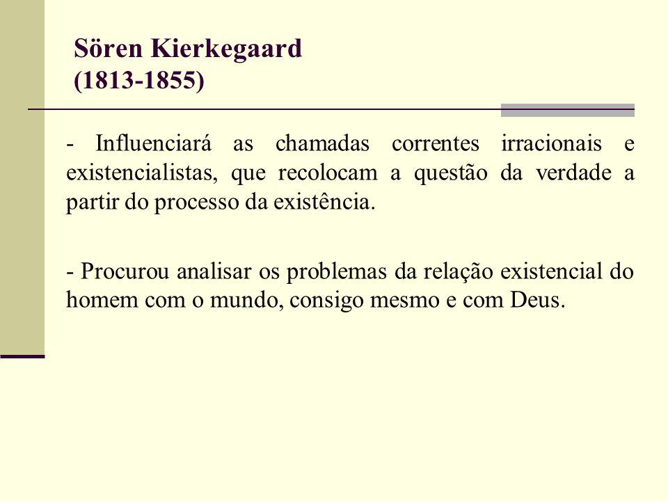 Sören Kierkegaard (1813-1855) - Influenciará as chamadas correntes irracionais e existencialistas, que recolocam a questão da verdade a partir do proc