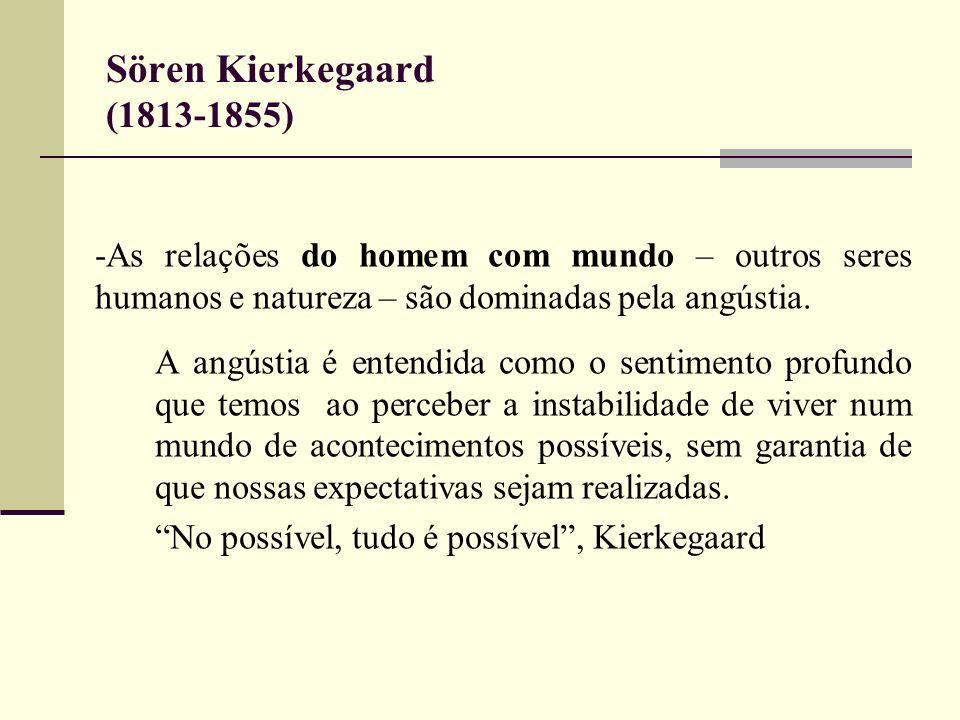 Sören Kierkegaard (1813-1855) -As relações do homem com mundo – outros seres humanos e natureza – são dominadas pela angústia. A angústia é entendida