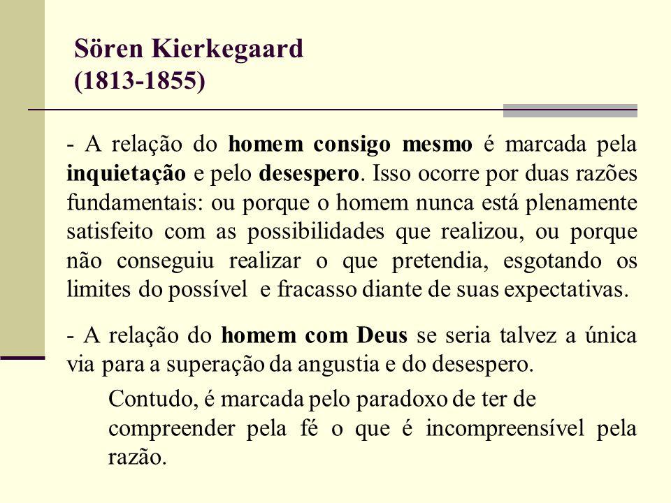 Sören Kierkegaard (1813-1855) - A relação do homem consigo mesmo é marcada pela inquietação e pelo desespero. Isso ocorre por duas razões fundamentais