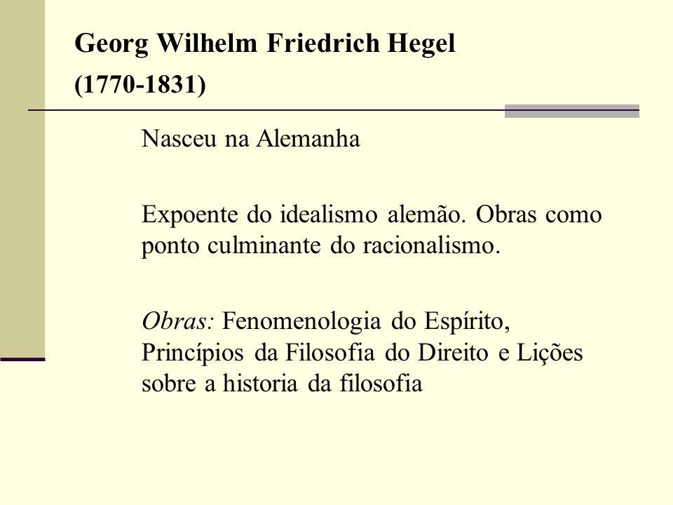Georg Wilhelm Friedrich Hegel (1770-1831) Nasceu na Alemanha Expoente do idealismo alemão. Obras como ponto culminante do racionalismo. Obras: Fenomen