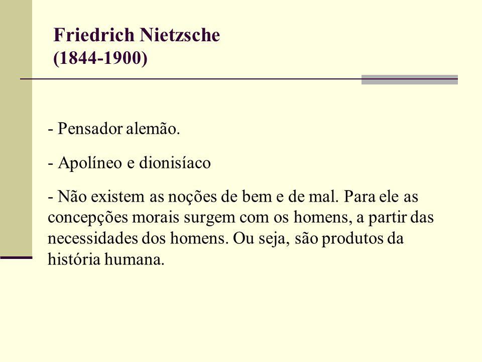 Friedrich Nietzsche (1844-1900) - Pensador alemão. - Apolíneo e dionisíaco - Não existem as noções de bem e de mal. Para ele as concepções morais surg