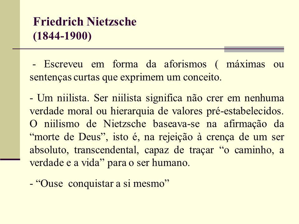 Friedrich Nietzsche (1844-1900) - Escreveu em forma da aforismos ( máximas ou sentenças curtas que exprimem um conceito. - Um niilista. Ser niilista s
