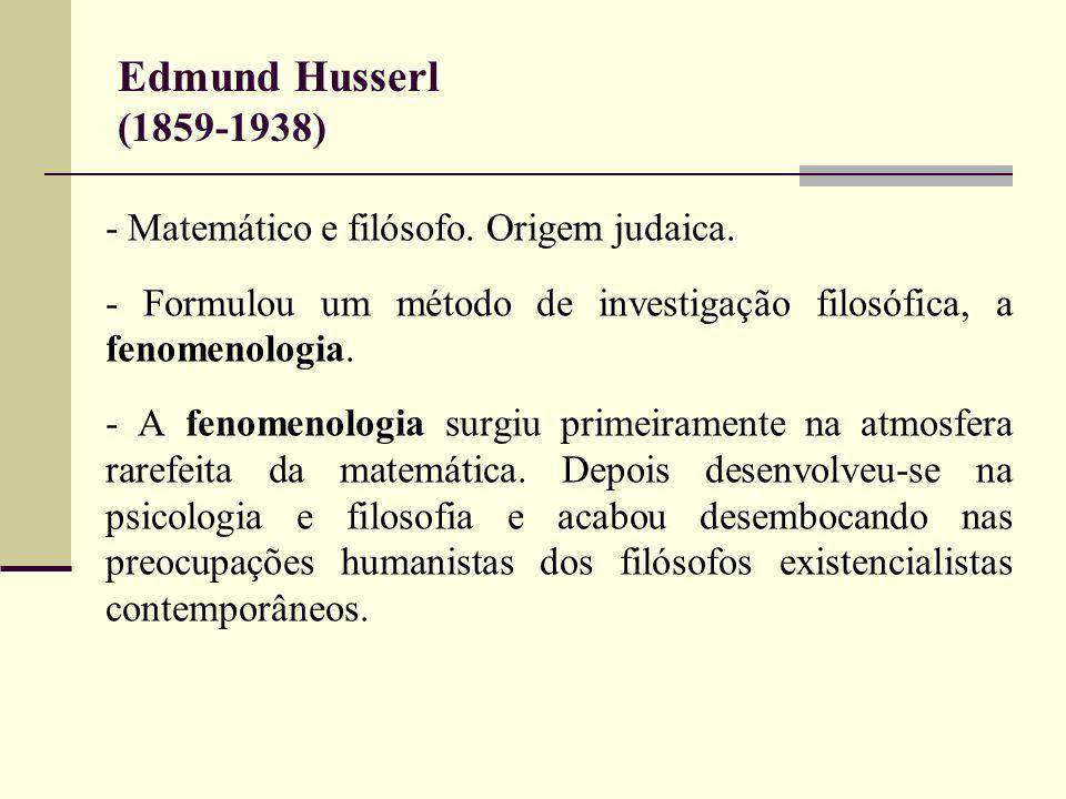 Edmund Husserl (1859-1938) - Matemático e filósofo. Origem judaica. - Formulou um método de investigação filosófica, a fenomenologia. - A fenomenologi