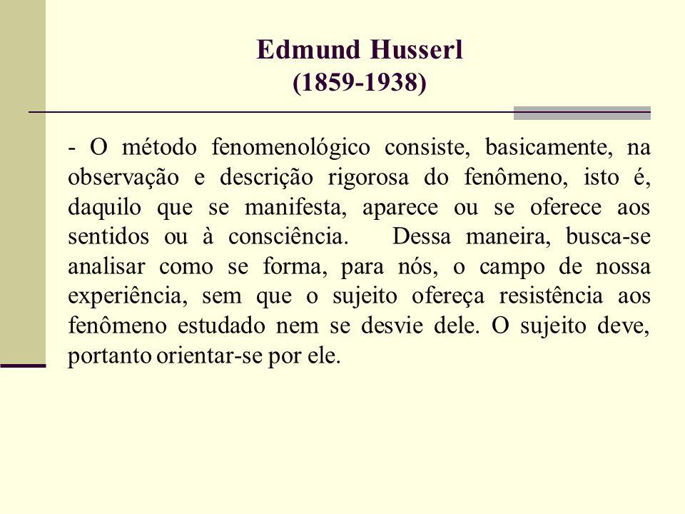 Edmund Husserl (1859-1938) - O método fenomenológico consiste, basicamente, na observação e descrição rigorosa do fenômeno, isto é, daquilo que se man