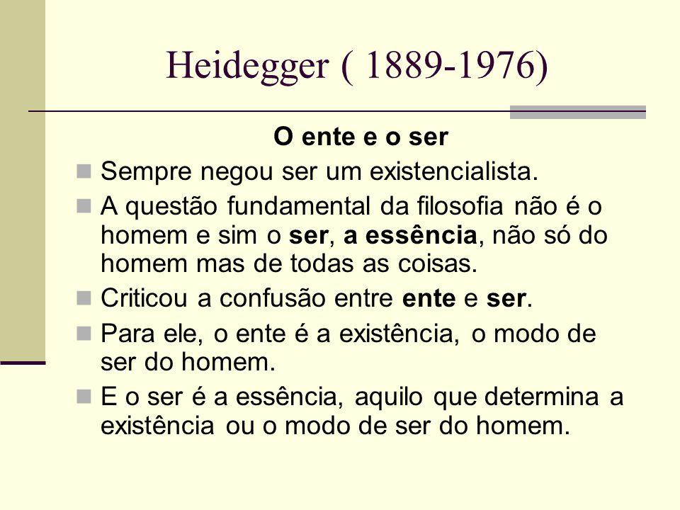 Heidegger ( 1889-1976) O ente e o ser Sempre negou ser um existencialista. A questão fundamental da filosofia não é o homem e sim o ser, a essência, n