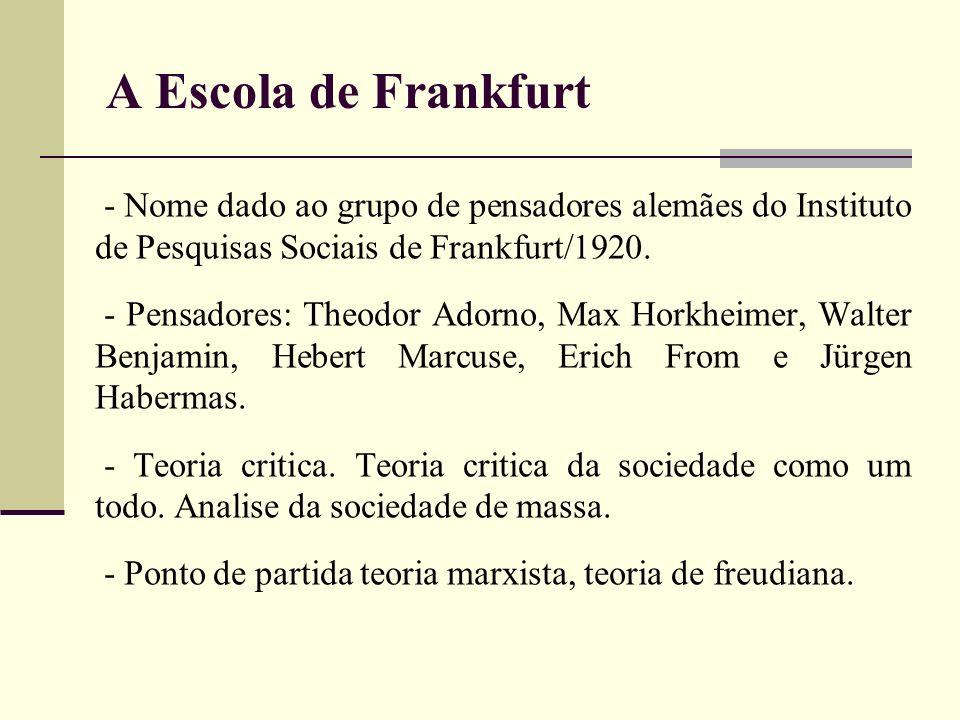 - Nome dado ao grupo de pensadores alemães do Instituto de Pesquisas Sociais de Frankfurt/1920. - Pensadores: Theodor Adorno, Max Horkheimer, Walter B