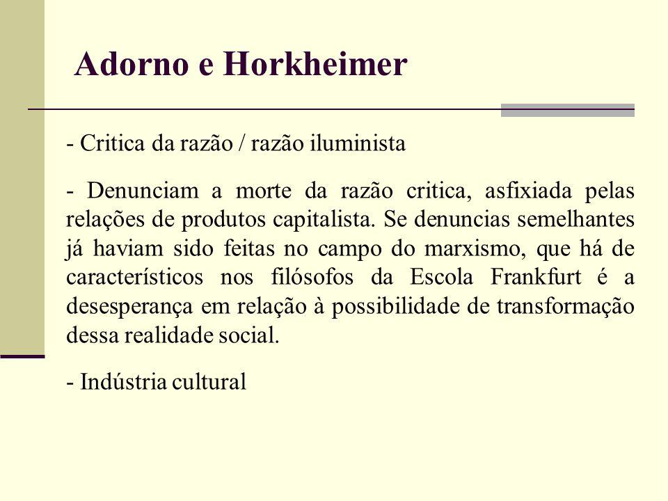 Adorno e Horkheimer - Critica da razão / razão iluminista - Denunciam a morte da razão critica, asfixiada pelas relações de produtos capitalista. Se d
