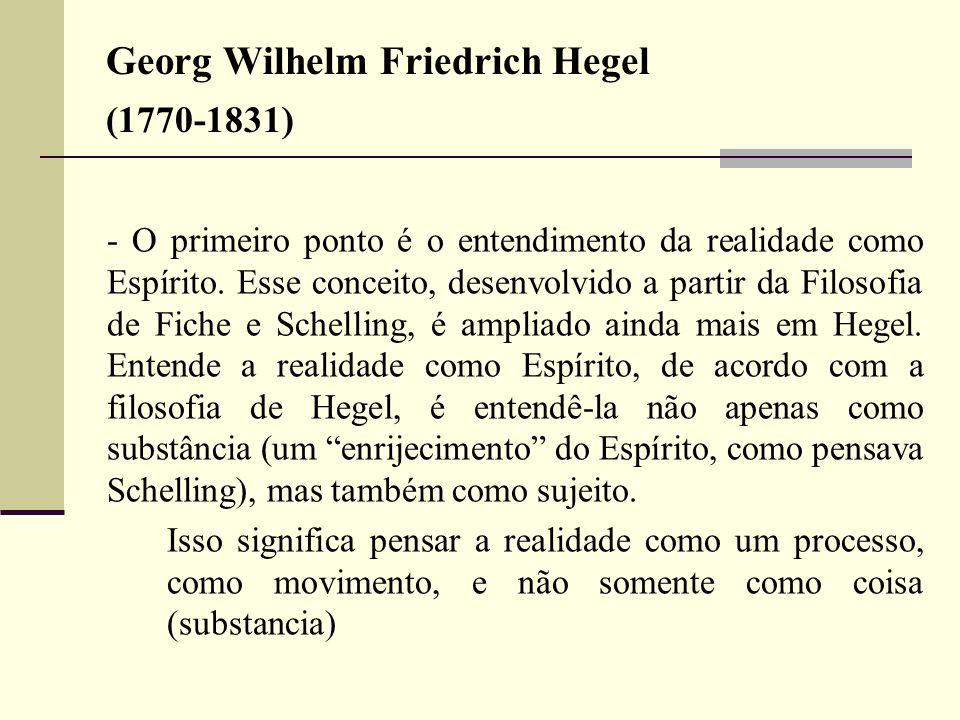 Georg Wilhelm Friedrich Hegel (1770-1831) - O primeiro ponto é o entendimento da realidade como Espírito. Esse conceito, desenvolvido a partir da Filo