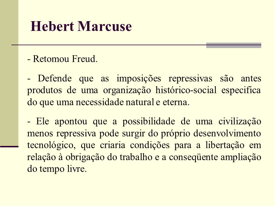 Hebert Marcuse - Retomou Freud. - Defende que as imposições repressivas são antes produtos de uma organização histórico-social especifica do que uma n