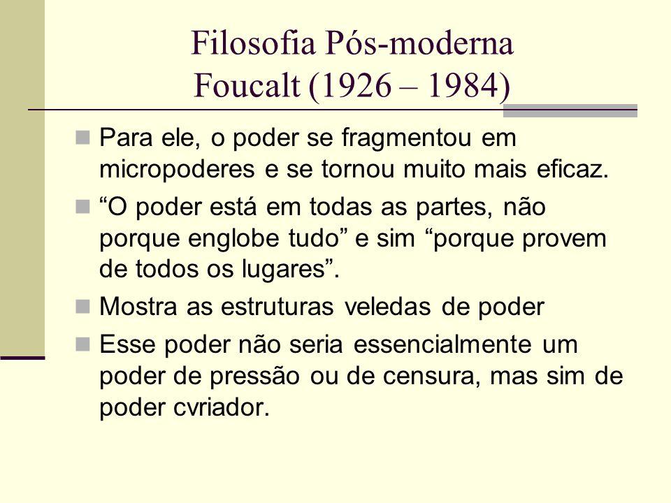 Filosofia Pós-moderna Foucalt (1926 – 1984) Para ele, o poder se fragmentou em micropoderes e se tornou muito mais eficaz. O poder está em todas as pa