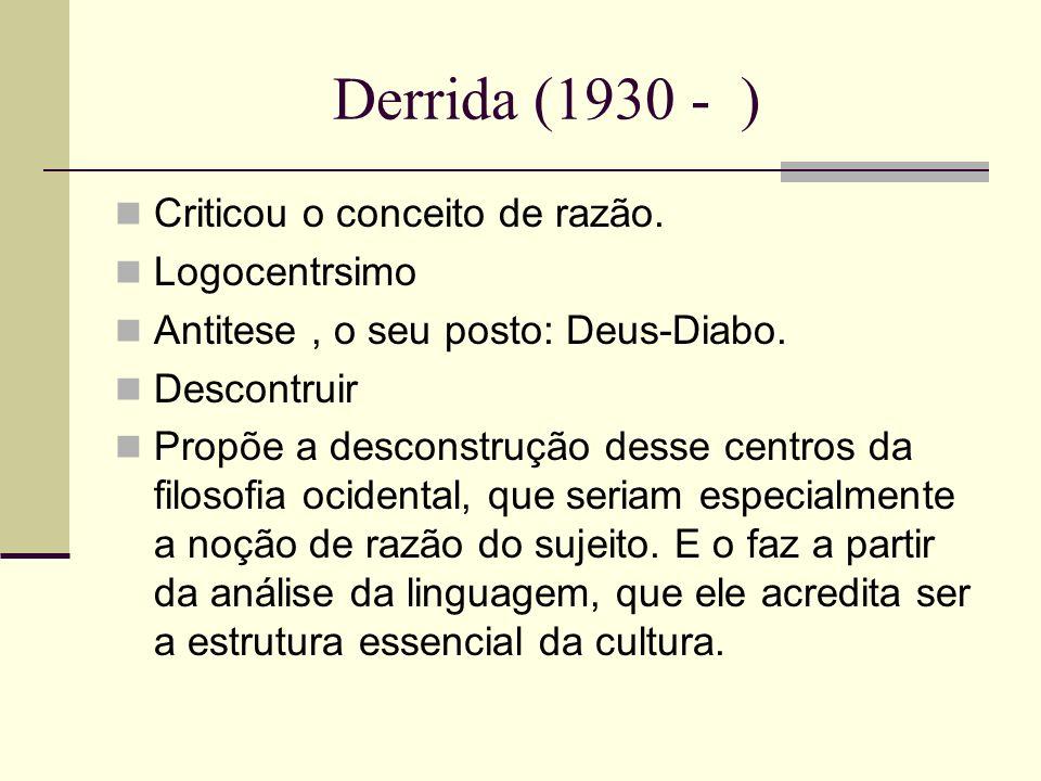 Derrida (1930 - ) Criticou o conceito de razão. Logocentrsimo Antitese, o seu posto: Deus-Diabo. Descontruir Propõe a desconstrução desse centros da f