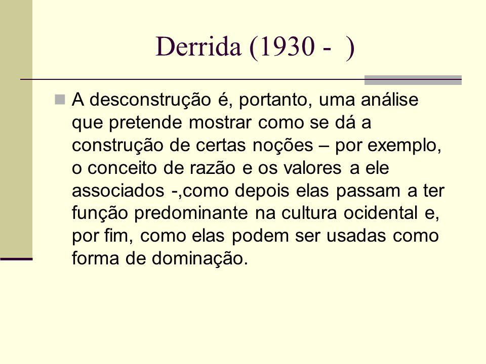 Derrida (1930 - ) A desconstrução é, portanto, uma análise que pretende mostrar como se dá a construção de certas noções – por exemplo, o conceito de
