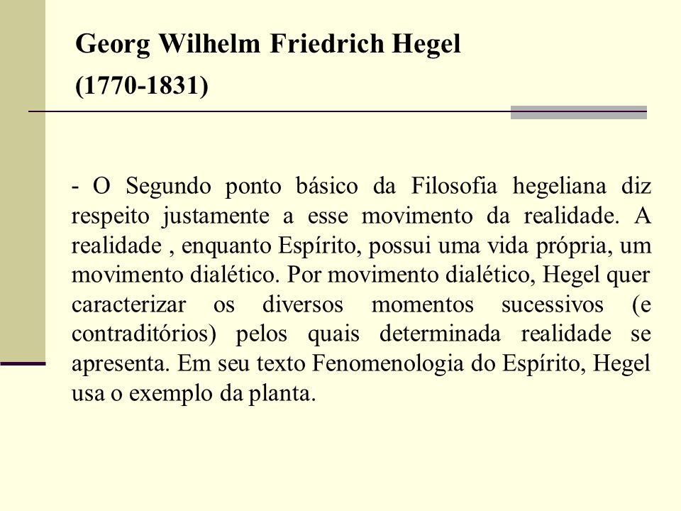 Georg Wilhelm Friedrich Hegel (1770-1831) Ressalta que a realidade não é estática, mas dinâmica, e seu movimento apresenta momentos que se contradizem entre si, sem, no entanto, perderem a unidade do processo, que leva a um crescente auto- entenriquecimento.