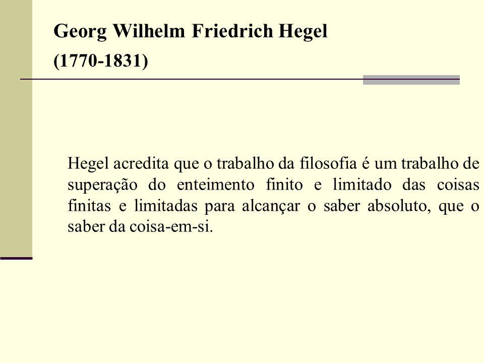 Georg Wilhelm Friedrich Hegel (1770-1831) Hegel acredita que o trabalho da filosofia é um trabalho de superação do enteimento finito e limitado das co