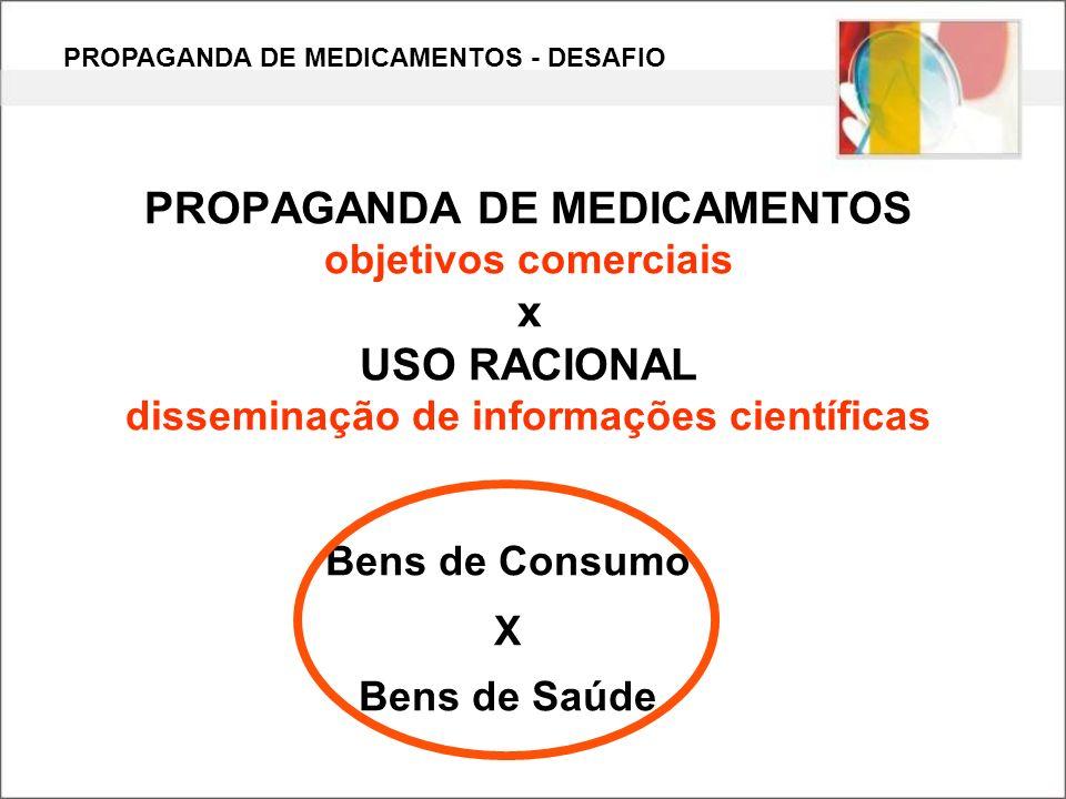 PROPAGANDA DE MEDICAMENTOS objetivos comerciais x USO RACIONAL disseminação de informações científicas Bens de Consumo X Bens de Saúde PROPAGANDA DE M