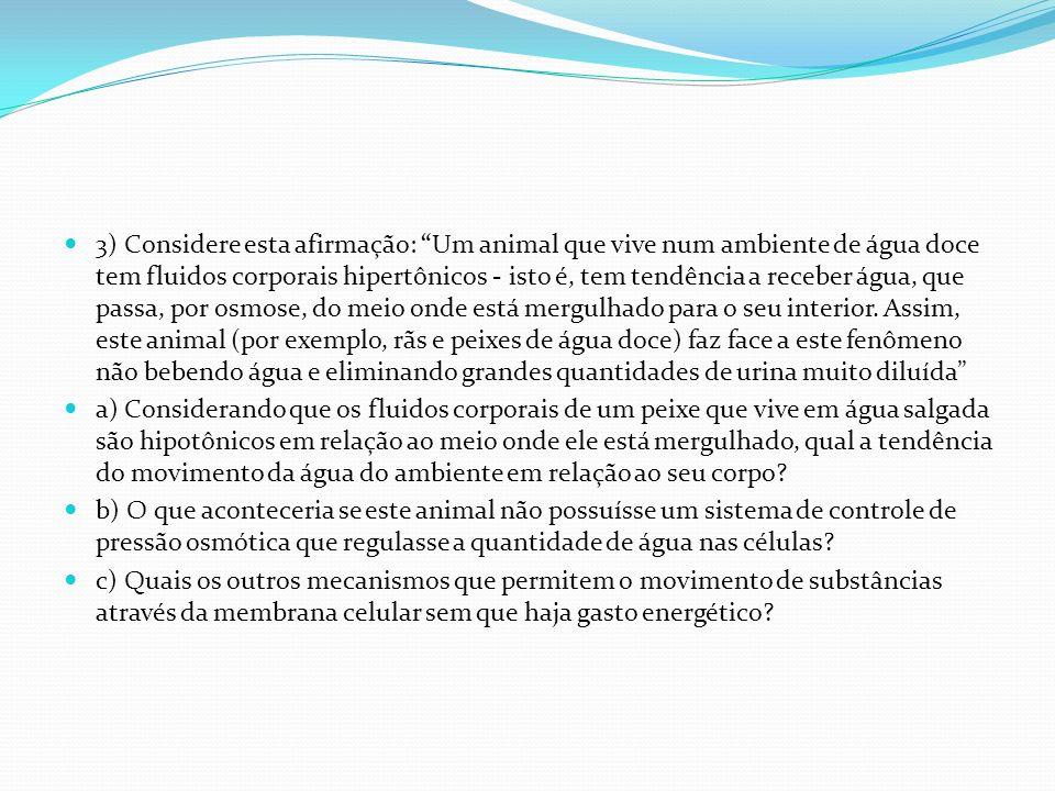 3) Considere esta afirmação: Um animal que vive num ambiente de água doce tem fluidos corporais hipertônicos - isto é, tem tendência a receber água, q
