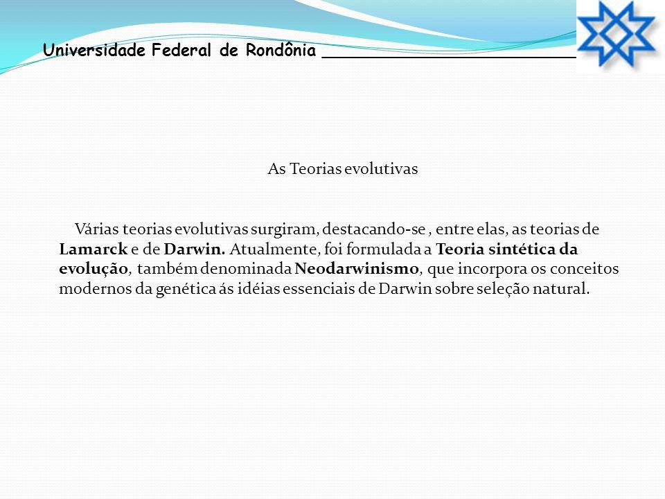 Universidade Federal de Rondônia __________________________ As Teorias evolutivas Várias teorias evolutivas surgiram, destacando-se, entre elas, as te