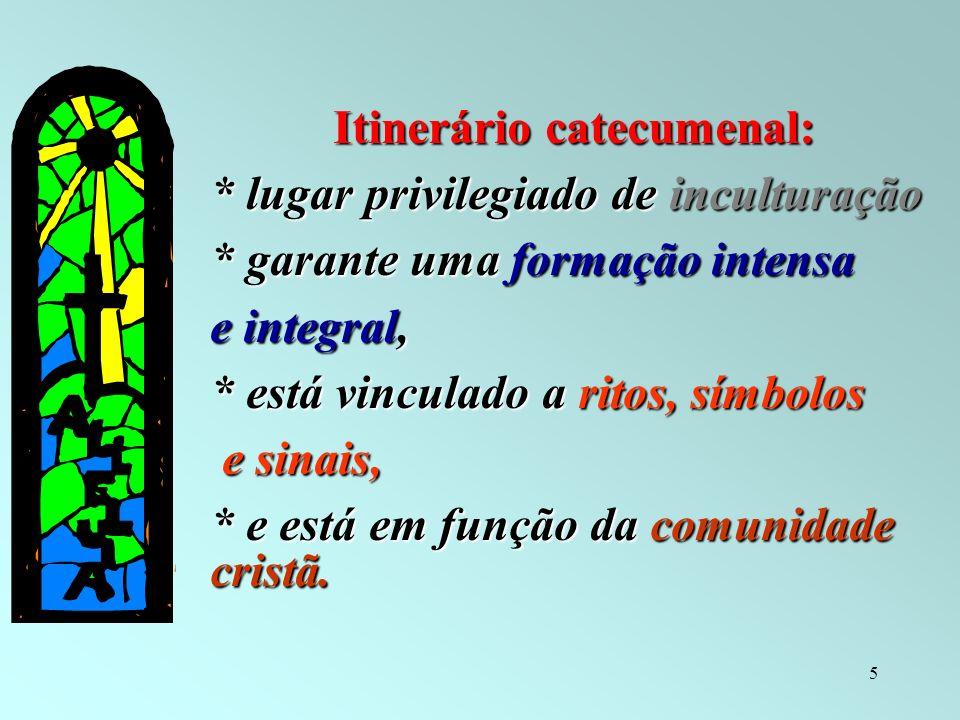 5 Itinerário catecumenal: * lugar privilegiado de inculturação * garante uma formação intensa e integral, * está vinculado a ritos, símbolos e sinais,